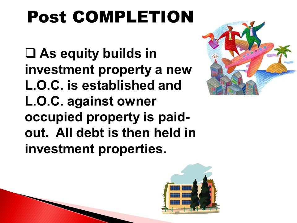 Post COMPLETION  As equity builds in investment property a new L.O.C.