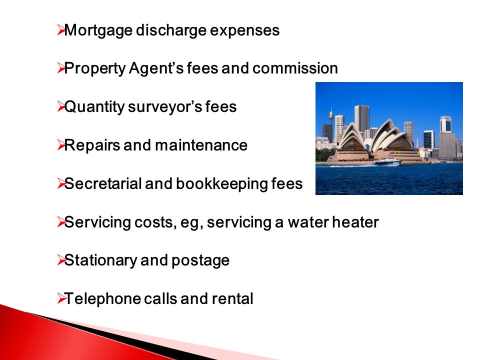  Mortgage discharge expenses  Property Agent's fees and commission  Quantity surveyor's fees  Repairs and maintenance  Secretarial and bookkeeping fees  Servicing costs, eg, servicing a water heater  Stationary and postage  Telephone calls and rental