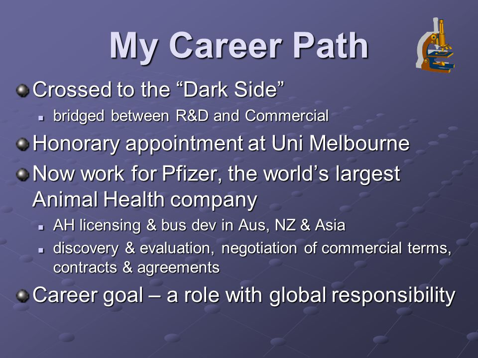 My Career Path Crossed to the Dark Side bridged between R&D and Commercial bridged between R&D and Commercial Honorary appointment at Uni Melbourne Now work for Pfizer, the world's largest Animal Health company AH licensing & bus dev in Aus, NZ & Asia AH licensing & bus dev in Aus, NZ & Asia discovery & evaluation, negotiation of commercial terms, contracts & agreements discovery & evaluation, negotiation of commercial terms, contracts & agreements Career goal – a role with global responsibility