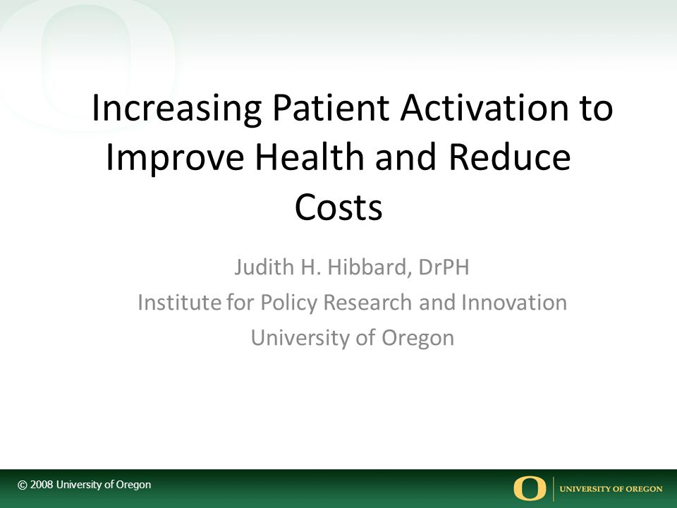 © 2008 University of Oregon Increasing Patient Activation to Improve Health and Reduce Costs Judith H.