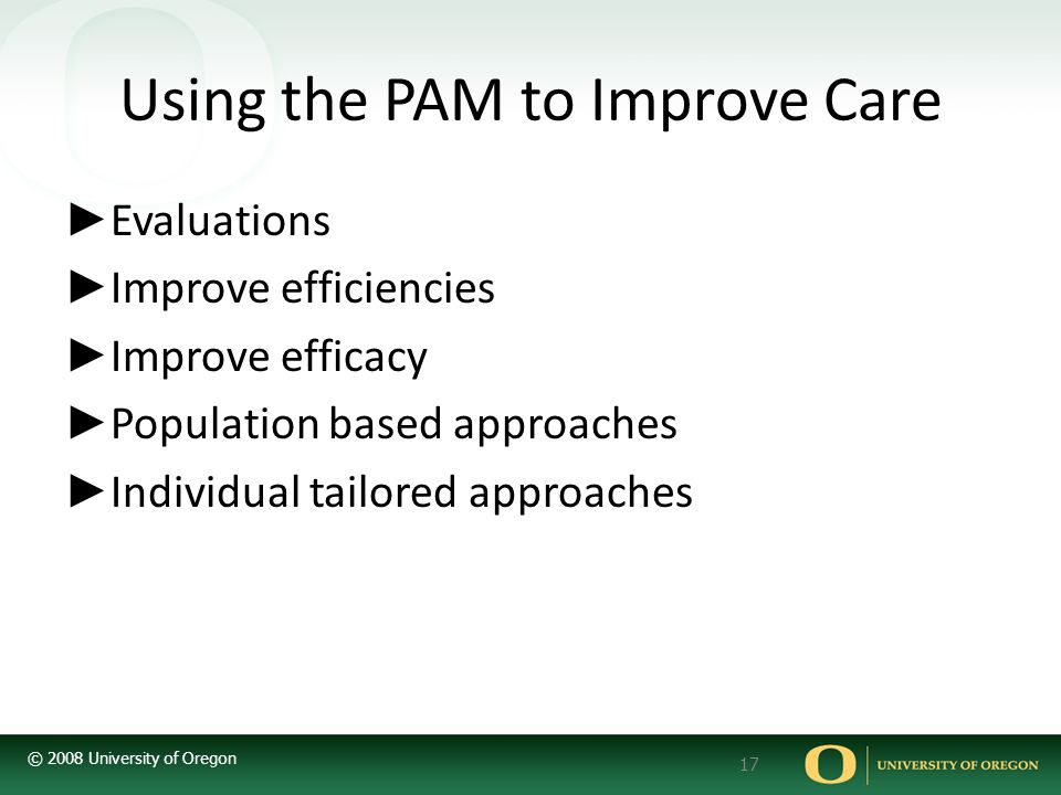 © 2008 University of Oregon 17 Using the PAM to Improve Care ► Evaluations ► Improve efficiencies ► Improve efficacy ► Population based approaches ► Individual tailored approaches