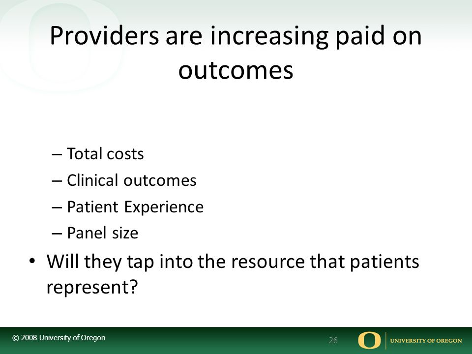 © 2008 University of Oregon 26 Providers are increasing paid on outcomes – Total costs – Clinical outcomes – Patient Experience – Panel size Will they tap into the resource that patients represent?