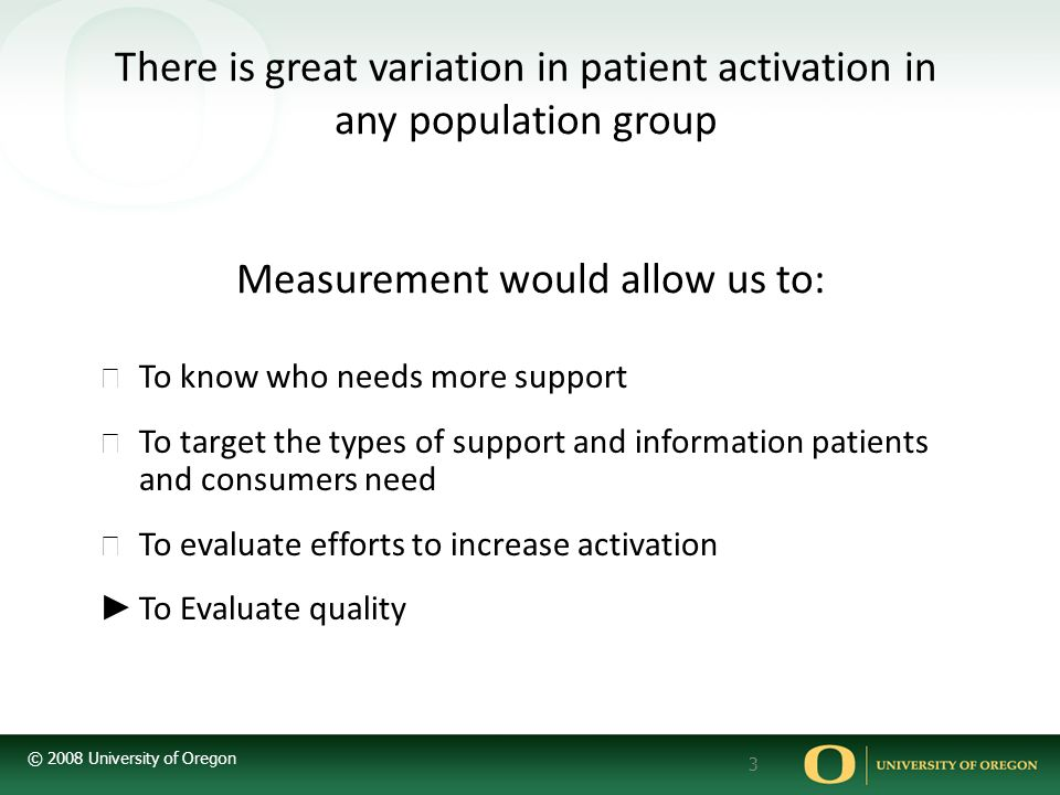 © 2008 University of Oregon 3 There is great variation in patient activation in any population group Measurement would allow us to: ▶ To know who needs more support ▶ To target the types of support and information patients and consumers need ▶ To evaluate efforts to increase activation ► To Evaluate quality