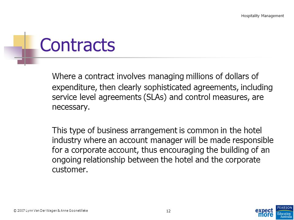 12 © 2007 Lynn Van Der Wagen & Anne Goonetilleke Hospitality Management Contracts Where a contract involves managing millions of dollars of expenditure, then clearly sophisticated agreements, including service level agreements (SLAs) and control measures, are necessary.