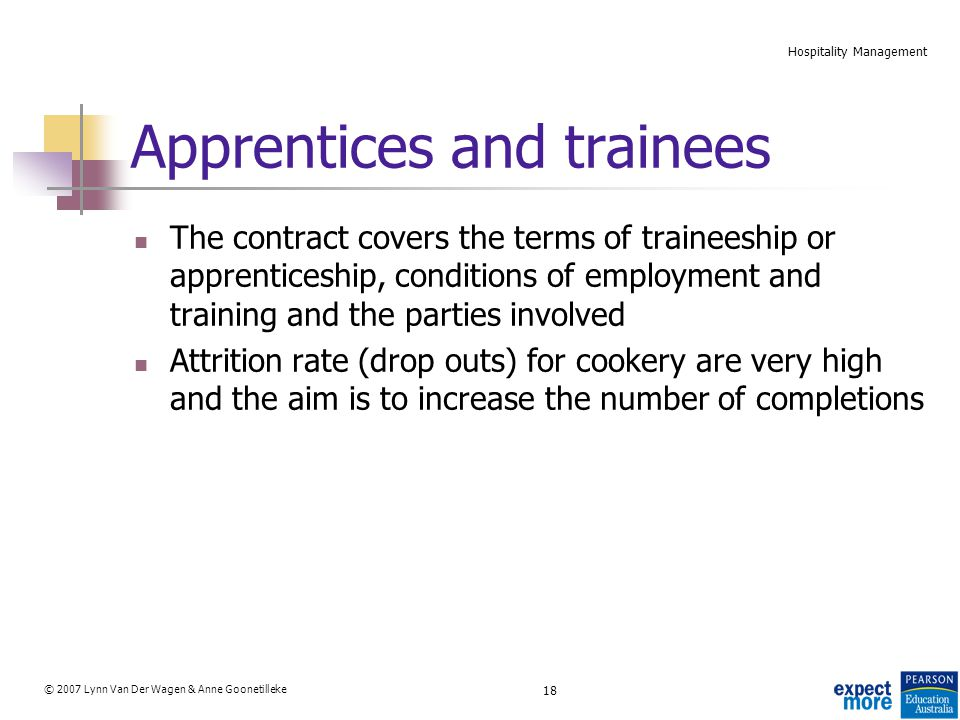 18 © 2007 Lynn Van Der Wagen & Anne Goonetilleke Hospitality Management Apprentices and trainees The contract covers the terms of traineeship or apprenticeship, conditions of employment and training and the parties involved Attrition rate (drop outs) for cookery are very high and the aim is to increase the number of completions