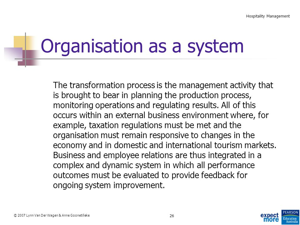 26 © 2007 Lynn Van Der Wagen & Anne Goonetilleke Hospitality Management Organisation as a system The transformation process is the management activity that is brought to bear in planning the production process, monitoring operations and regulating results.