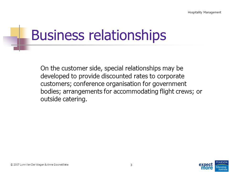 3 © 2007 Lynn Van Der Wagen & Anne Goonetilleke Hospitality Management Business relationships On the customer side, special relationships may be developed to provide discounted rates to corporate customers; conference organisation for government bodies; arrangements for accommodating flight crews; or outside catering.