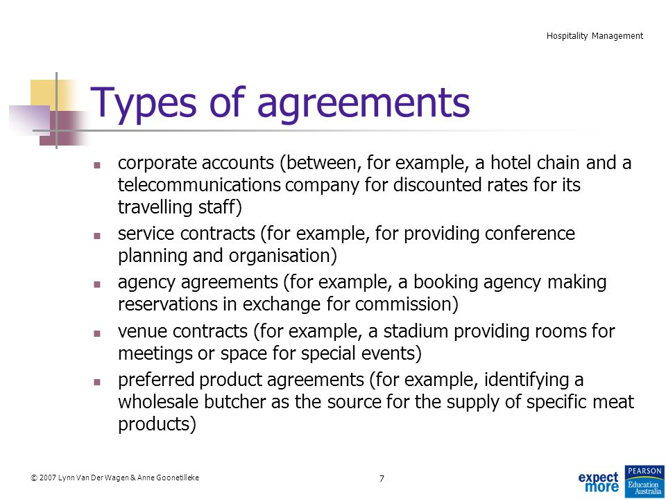 7 © 2007 Lynn Van Der Wagen & Anne Goonetilleke Hospitality Management Types of agreements corporate accounts (between, for example, a hotel chain and a telecommunications company for discounted rates for its travelling staff) service contracts (for example, for providing conference planning and organisation) agency agreements (for example, a booking agency making reservations in exchange for commission) venue contracts (for example, a stadium providing rooms for meetings or space for special events) preferred product agreements (for example, identifying a wholesale butcher as the source for the supply of specific meat products)