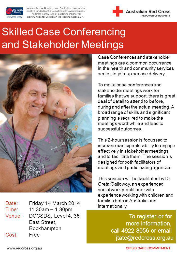 Skilled Case Conferencing and Stakeholder Meetings Date:Friday 14 March 2014 Time:11.30am – 1.30pm Venue:DCCSDS, Level 4, 36 East Street, Rockhampton Cost: Free To register or for more information, call 4922 8056 or email jtate@redcross.org.au Case Conferences and stakeholder meetings are a common occurrence in the health and community services sector, to join-up service delivery.