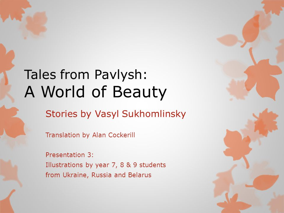 Tales from Pavlysh: A World of Beauty Stories by Vasyl Sukhomlinsky Translation by Alan Cockerill Presentation 3: Illustrations by year 7, 8 & 9 students from Ukraine, Russia and Belarus