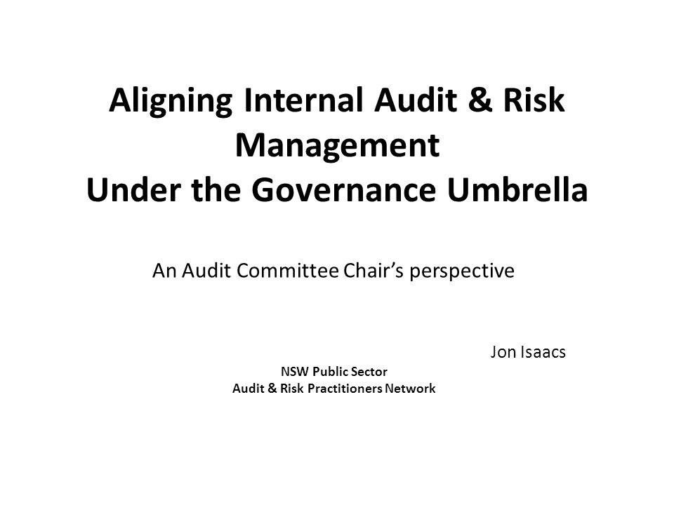 Aligning Internal Audit & Risk Management Under the Governance Umbrella An Audit Committee Chair's perspective Jon Isaacs NSW Public Sector Audit & Risk Practitioners Network