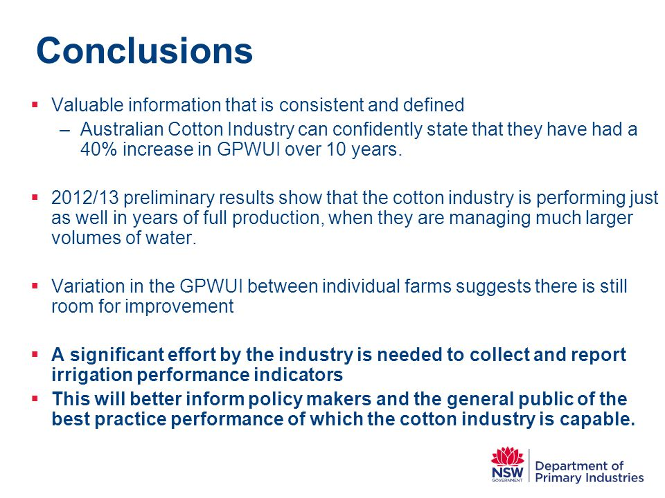 Conclusions  Valuable information that is consistent and defined –Australian Cotton Industry can confidently state that they have had a 40% increase in GPWUI over 10 years.