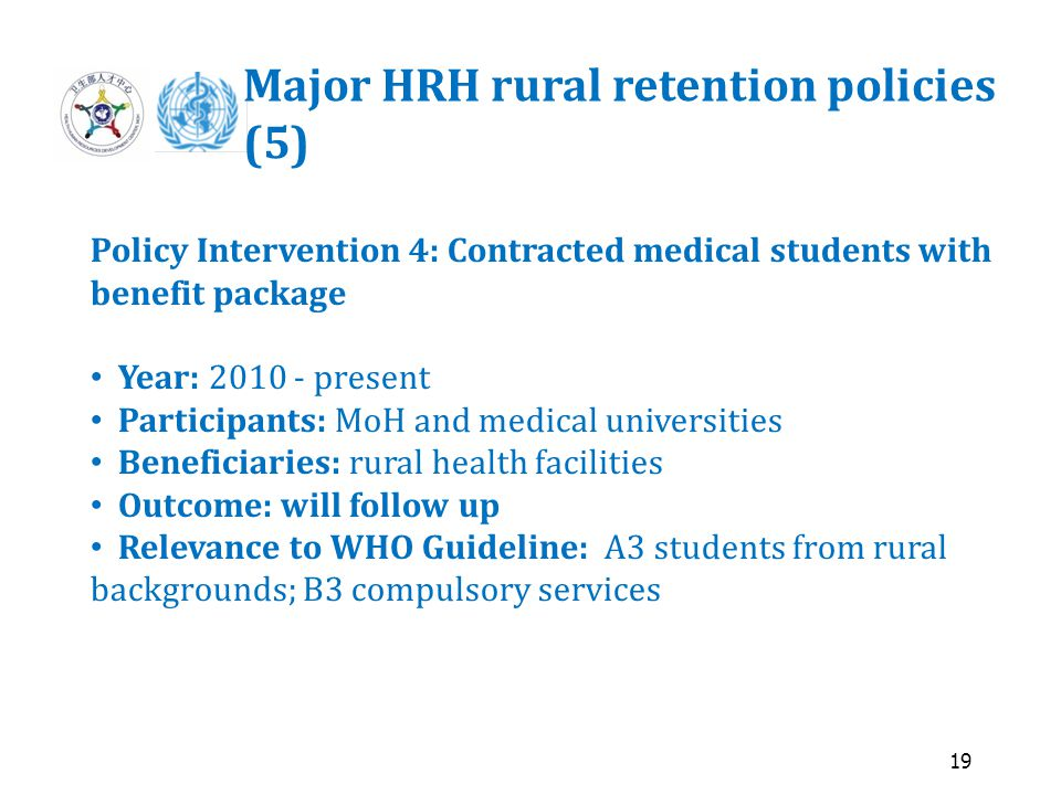 19 Major HRH rural retention policies (5) Policy Intervention 4: Contracted medical students with benefit package Year: 2010 - present Participants: MoH and medical universities Beneficiaries: rural health facilities Outcome: will follow up Relevance to WHO Guideline: A3 students from rural backgrounds; B3 compulsory services