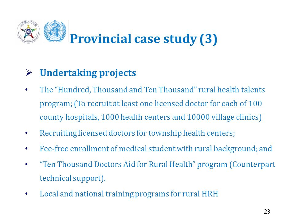 23 Provincial case study (3)  Undertaking projects The Hundred, Thousand and Ten Thousand rural health talents program; (To recruit at least one licensed doctor for each of 100 county hospitals, 1000 health centers and 10000 village clinics) Recruiting licensed doctors for township health centers; Fee-free enrollment of medical student with rural background; and Ten Thousand Doctors Aid for Rural Health program (Counterpart technical support).