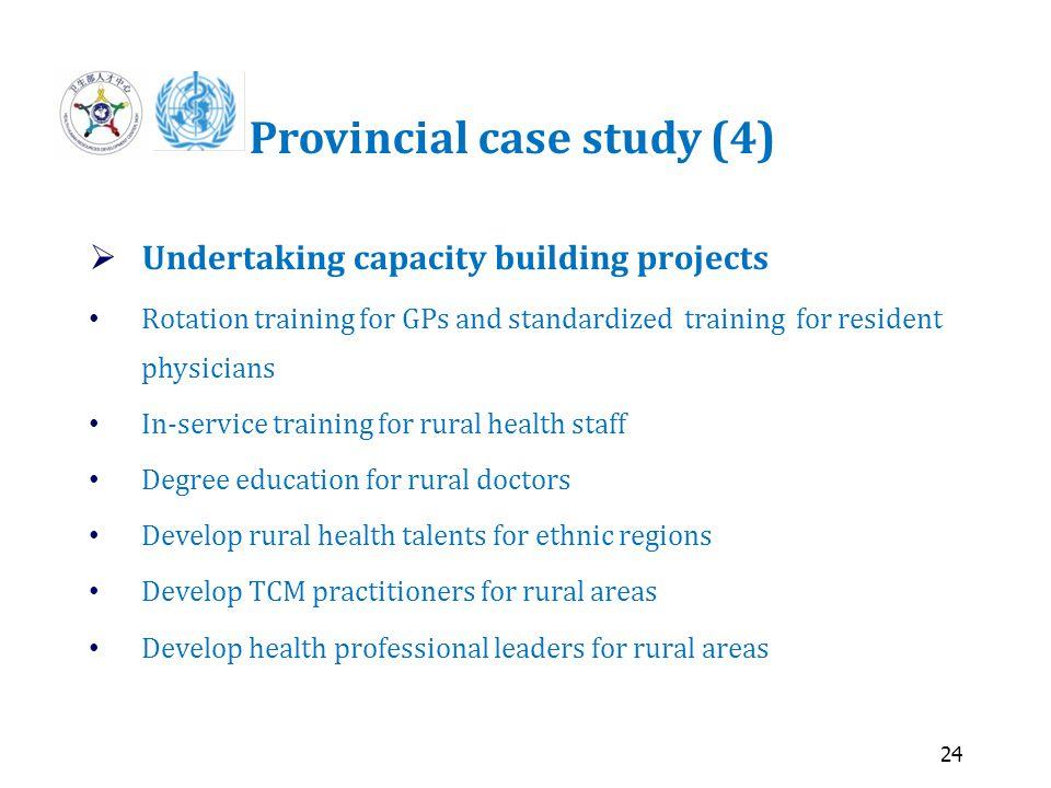 24 Provincial case study (4)  Undertaking capacity building projects Rotation training for GPs and standardized training for resident physicians In-service training for rural health staff Degree education for rural doctors Develop rural health talents for ethnic regions Develop TCM practitioners for rural areas Develop health professional leaders for rural areas