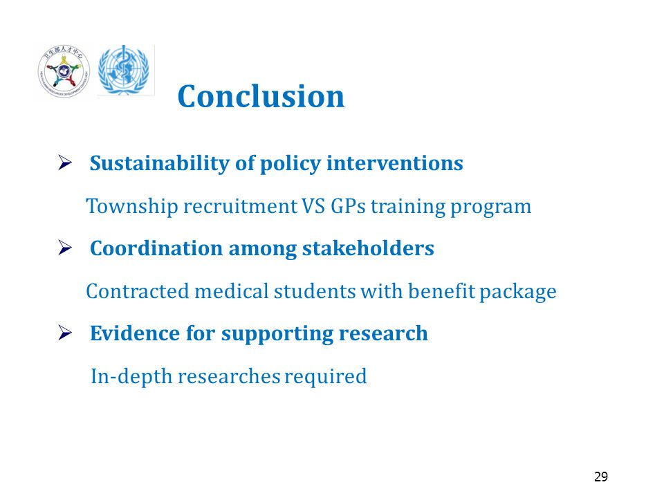 29 Conclusion  Sustainability of policy interventions Township recruitment VS GPs training program  Coordination among stakeholders Contracted medical students with benefit package  Evidence for supporting research In-depth researches required