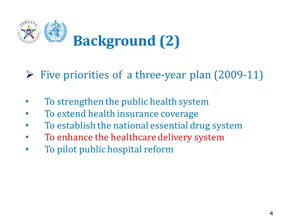 4 Background (2)  Five priorities of a three-year plan (2009-11) To strengthen the public health system To extend health insurance coverage To establish the national essential drug system To enhance the healthcare delivery system To pilot public hospital reform
