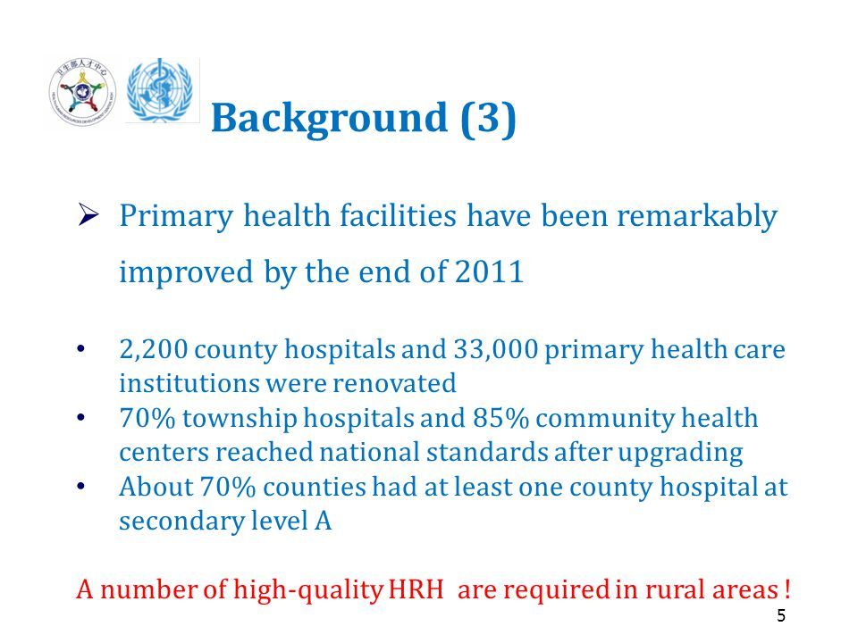 5 Background (3)  Primary health facilities have been remarkably improved by the end of 2011 2,200 county hospitals and 33,000 primary health care institutions were renovated 70% township hospitals and 85% community health centers reached national standards after upgrading About 70% counties had at least one county hospital at secondary level A A number of high-quality HRH are required in rural areas !
