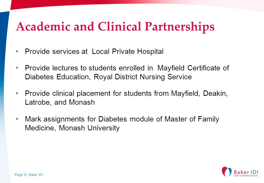 Page 12: Baker IDI Academic and Clinical Partnerships Provide services at Local Private Hospital Provide lectures to students enrolled in Mayfield Certificate of Diabetes Education, Royal District Nursing Service Provide clinical placement for students from Mayfield, Deakin, Latrobe, and Monash Mark assignments for Diabetes module of Master of Family Medicine, Monash University