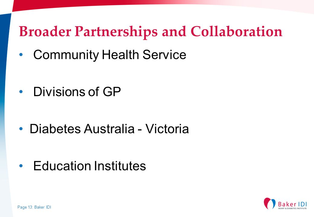Page 13: Baker IDI Broader Partnerships and Collaboration Community Health Service Divisions of GP Diabetes Australia - Victoria Education Institutes