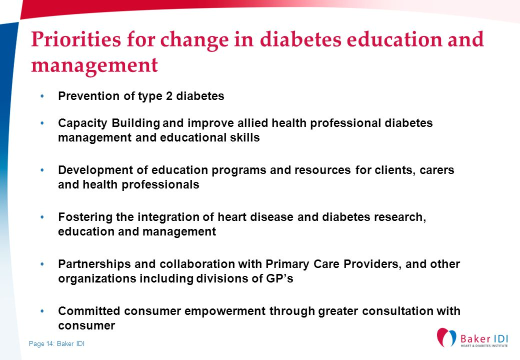 Page 14: Baker IDI Priorities for change in diabetes education and management Prevention of type 2 diabetes Capacity Building and improve allied health professional diabetes management and educational skills Development of education programs and resources for clients, carers and health professionals Fostering the integration of heart disease and diabetes research, education and management Partnerships and collaboration with Primary Care Providers, and other organizations including divisions of GP's Committed consumer empowerment through greater consultation with consumer