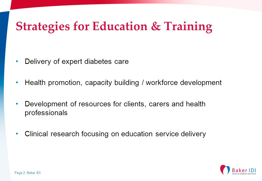 Page 2: Baker IDI Strategies for Education & Training Delivery of expert diabetes care Health promotion, capacity building / workforce development Development of resources for clients, carers and health professionals Clinical research focusing on education service delivery