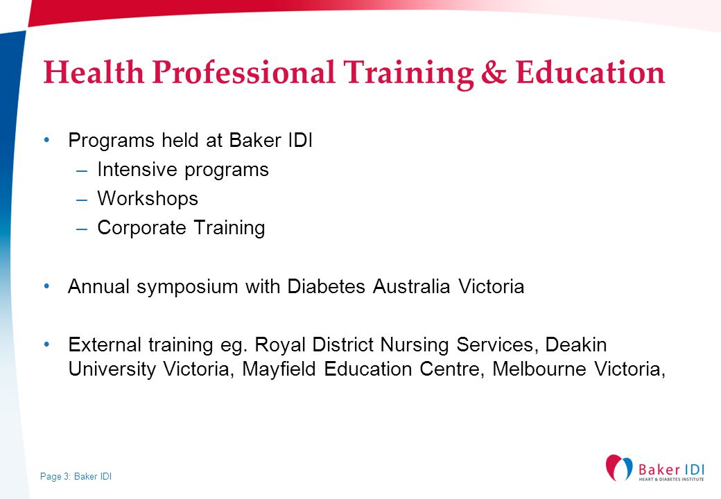 Page 3: Baker IDI Health Professional Training & Education Programs held at Baker IDI –Intensive programs –Workshops –Corporate Training Annual symposium with Diabetes Australia Victoria External training eg.