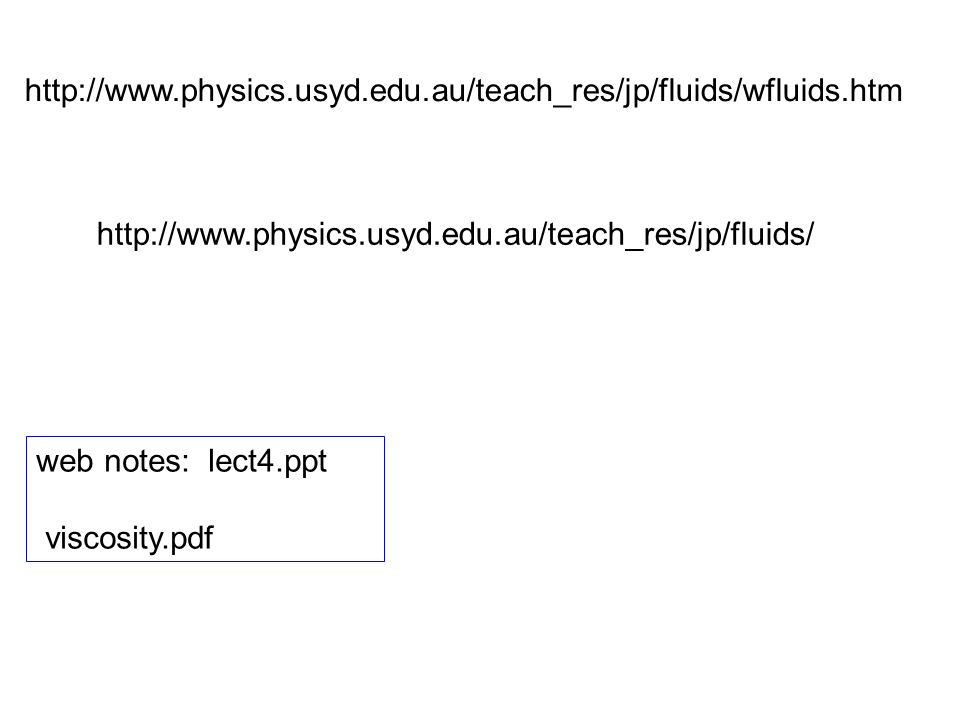 http://www.physics.usyd.edu.au/teach_res/jp/fluids/wfluids.htm http://www.physics.usyd.edu.au/teach_res/jp/fluids/ web notes: lect4.ppt viscosity.pdf
