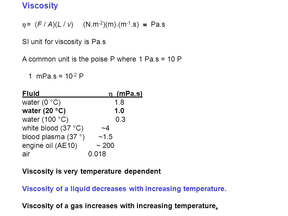 Viscosity  = (F / A)(L / v) (N.m -2 )(m).(m -1.s)  Pa.s SI unit for viscosity is Pa.s A common unit is the poise P where 1 Pa.s = 10 P 1 mPa.s = 10 -2 P Fluid  (mPa.s) water (0 °C) 1.8 water (20 °C) 1.0 water (100 °C) 0.3 white blood (37 °C)~4 blood plasma (37 °)~1.5 engine oil (AE10) ~ 200 air 0.018 Viscosity is very temperature dependent Viscosity of a liquid decreases with increasing temperature.