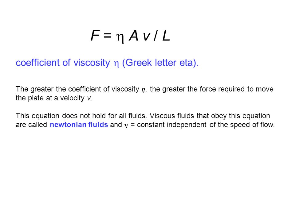 F =  A v / L coefficient of viscosity  (Greek letter eta). The greater the coefficient of viscosity , the greater the force required to move the pl