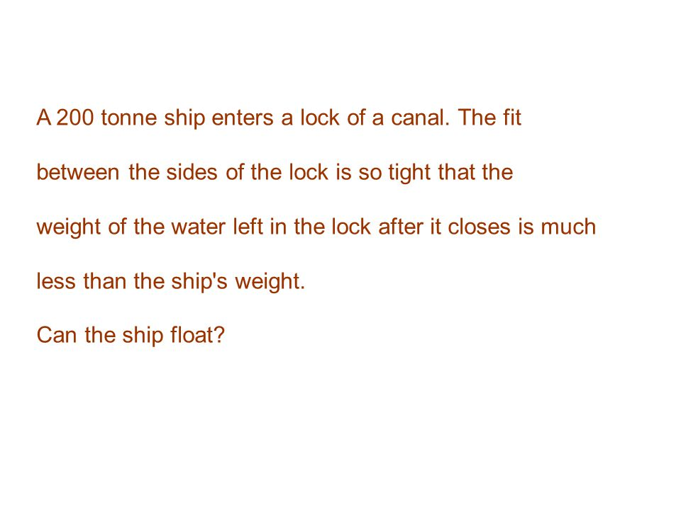 A 200 tonne ship enters a lock of a canal. The fit between the sides of the lock is so tight that the weight of the water left in the lock after it cl