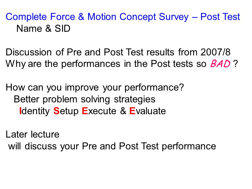 Complete Force & Motion Concept Survey – Post Test Name & SID Discussion of Pre and Post Test results from 2007/8 Why are the performances in the Post tests so BAD .