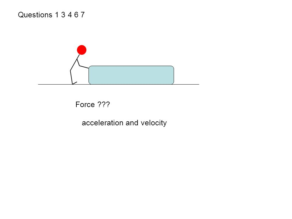 Questions 1 3 4 6 7 Force ??? acceleration and velocity