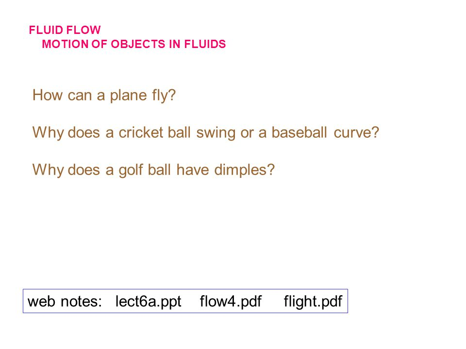 FLUID FLOW MOTION OF OBJECTS IN FLUIDS How can a plane fly? Why does a cricket ball swing or a baseball curve? Why does a golf ball have dimples? web