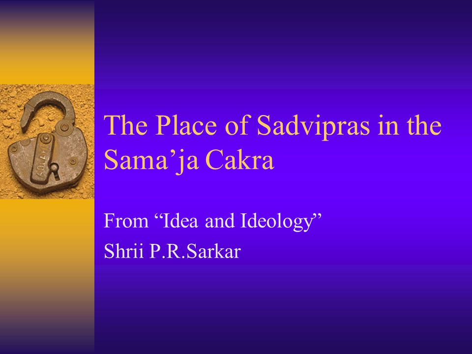The Place of Sadvipras in the Sama'ja Cakra From Idea and Ideology Shrii P.R.Sarkar