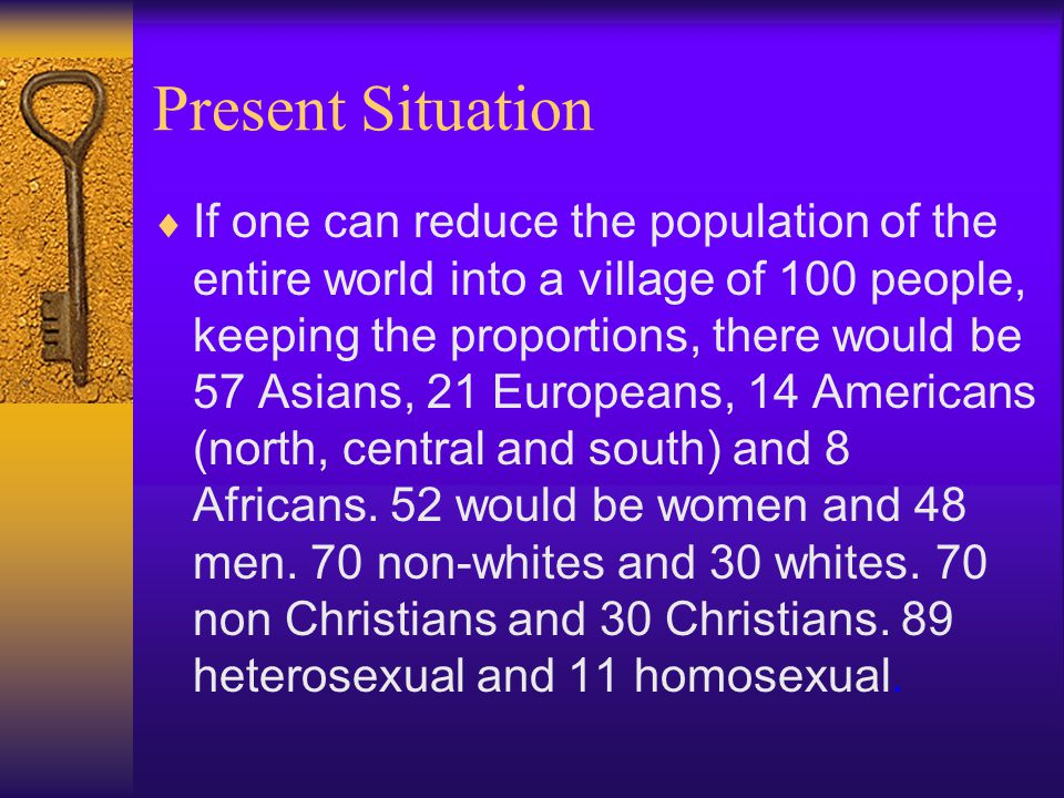 Present Situation  If one can reduce the population of the entire world into a village of 100 people, keeping the proportions, there would be 57 Asians, 21 Europeans, 14 Americans (north, central and south) and 8 Africans.