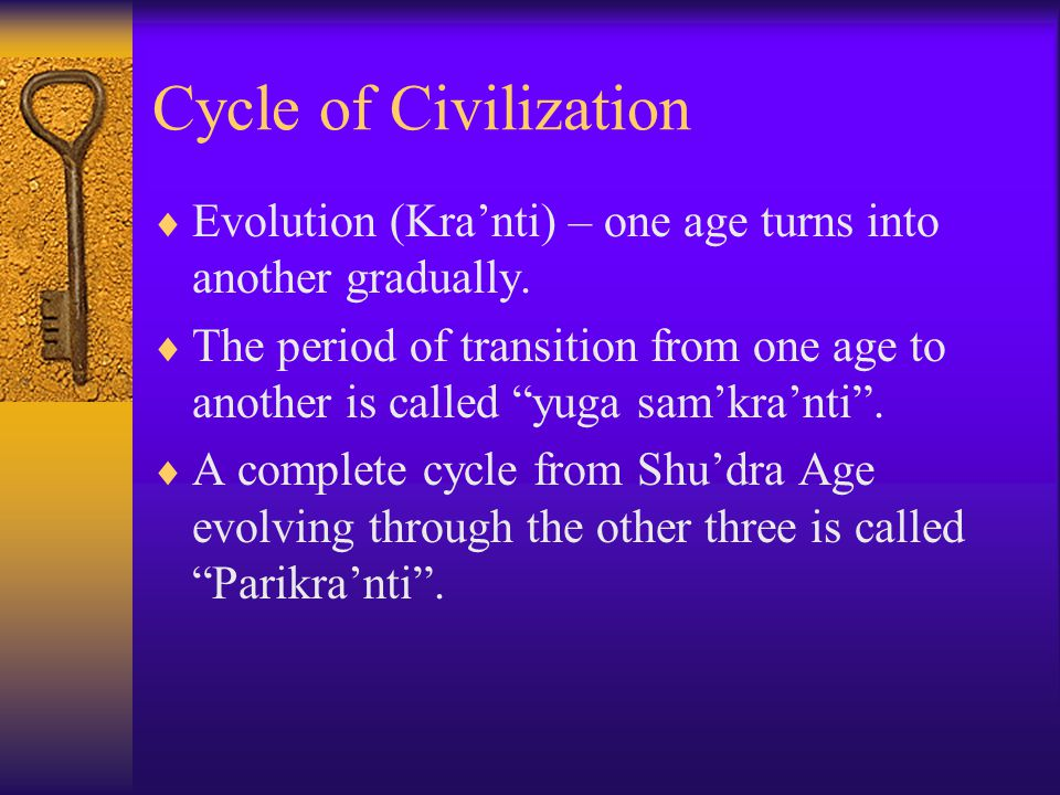 Cycle of Civilization  Evolution (Kra'nti) – one age turns into another gradually.