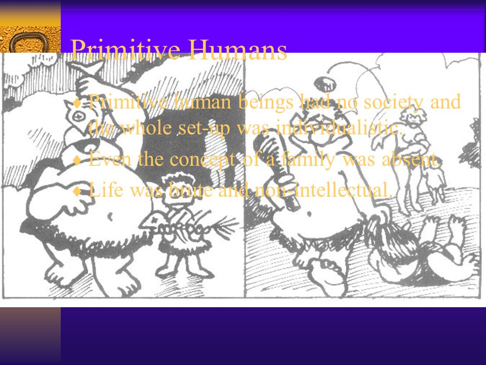  Primitive human beings had no society and the whole set-up was individualistic.