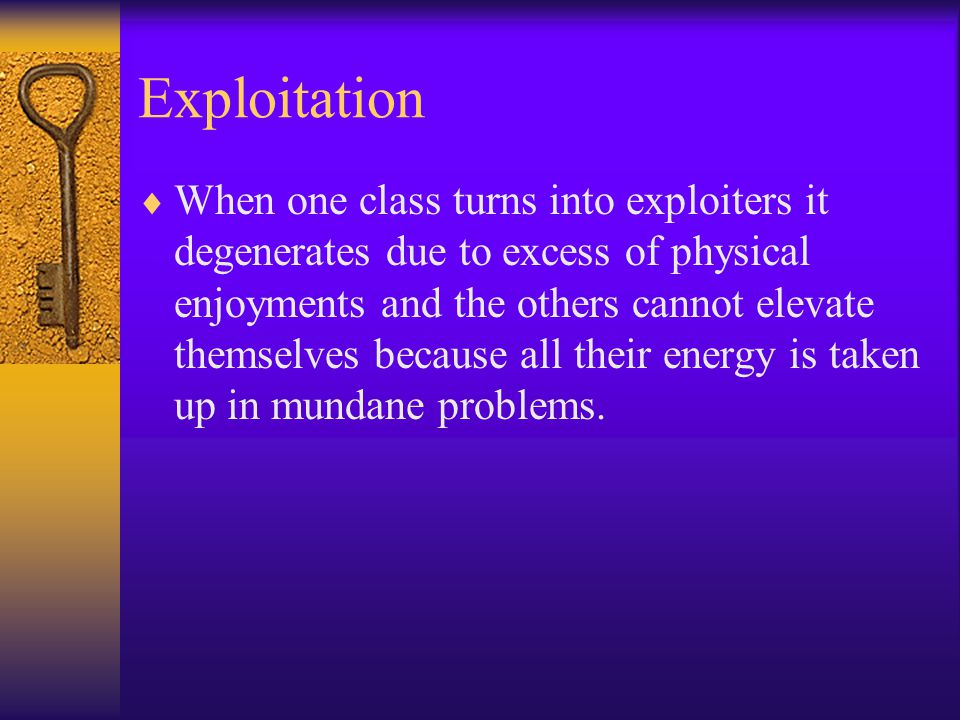 Exploitation  When one class turns into exploiters it degenerates due to excess of physical enjoyments and the others cannot elevate themselves because all their energy is taken up in mundane problems.