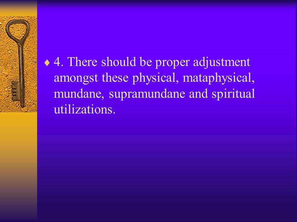  4. There should be proper adjustment amongst these physical, mataphysical, mundane, supramundane and spiritual utilizations.