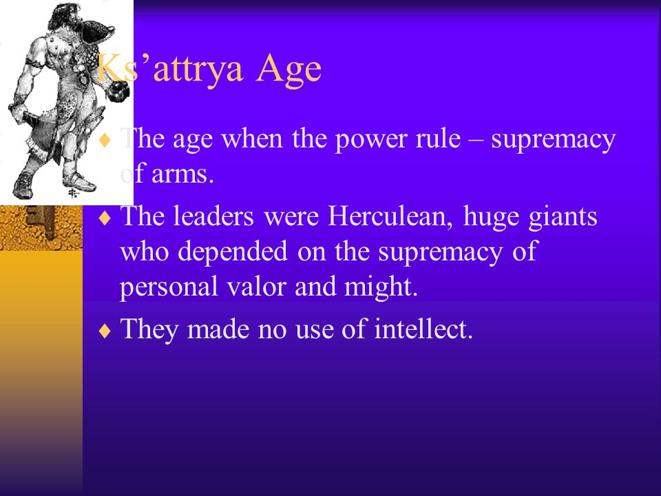 Ks'attrya Age  The age when the power rule – supremacy of arms.