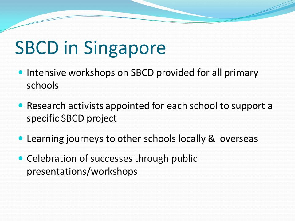 SBCD in Singapore Intensive workshops on SBCD provided for all primary schools Research activists appointed for each school to support a specific SBCD