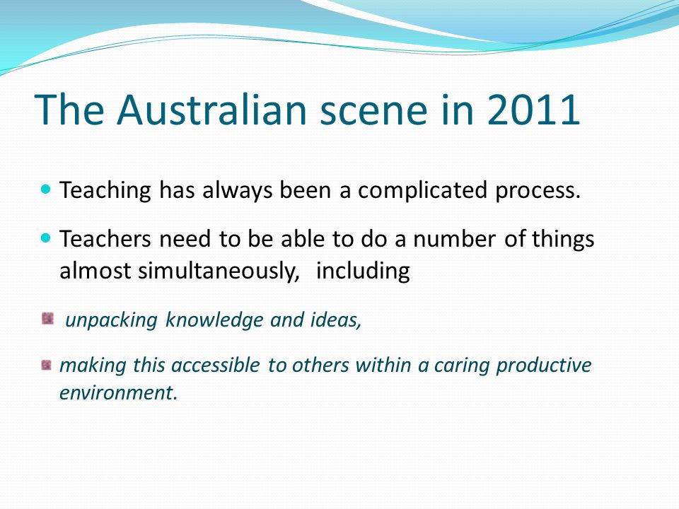 The Australian scene in 2011 Teaching has always been a complicated process. Teachers need to be able to do a number of things almost simultaneously,