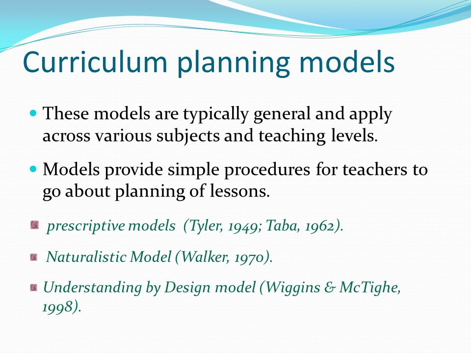 Curriculum planning models These models are typically general and apply across various subjects and teaching levels. Models provide simple procedures