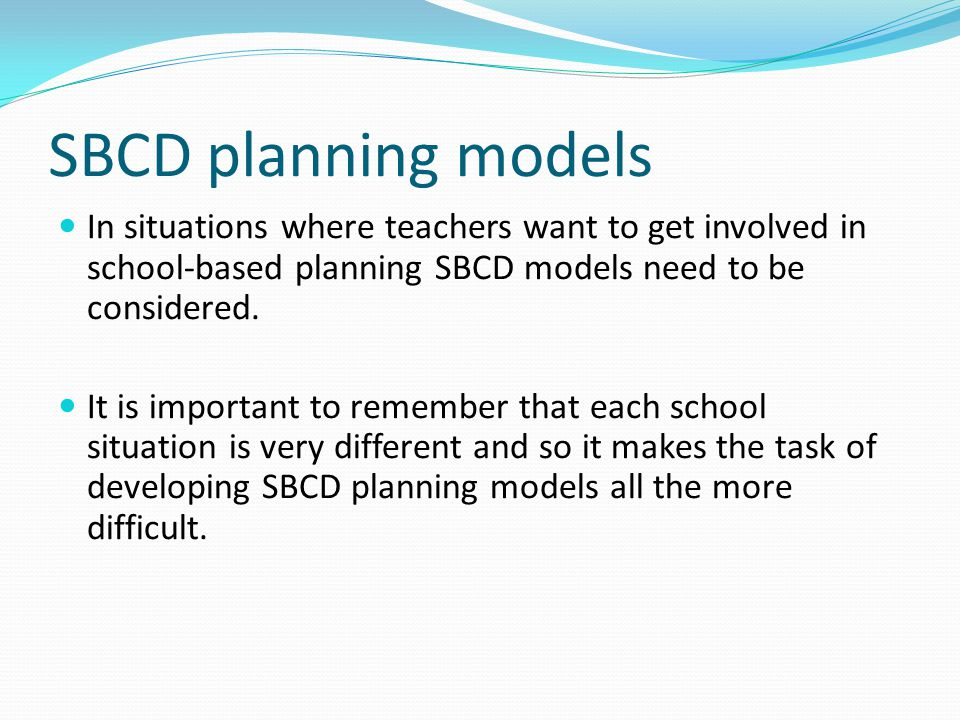 SBCD planning models In situations where teachers want to get involved in school-based planning SBCD models need to be considered. It is important to