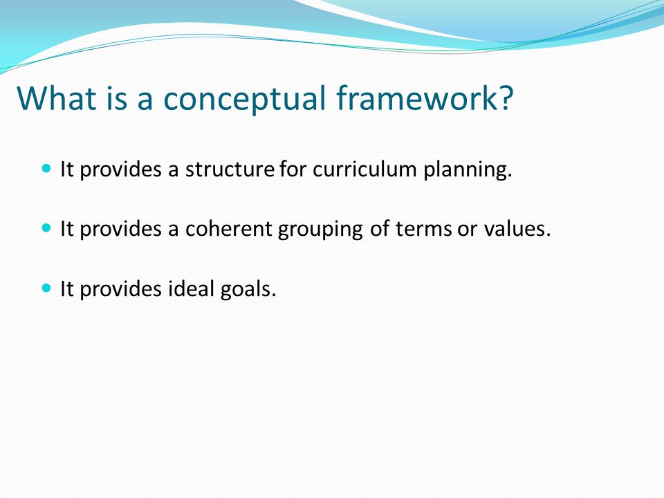 What is a conceptual framework? It provides a structure for curriculum planning. It provides a coherent grouping of terms or values. It provides ideal