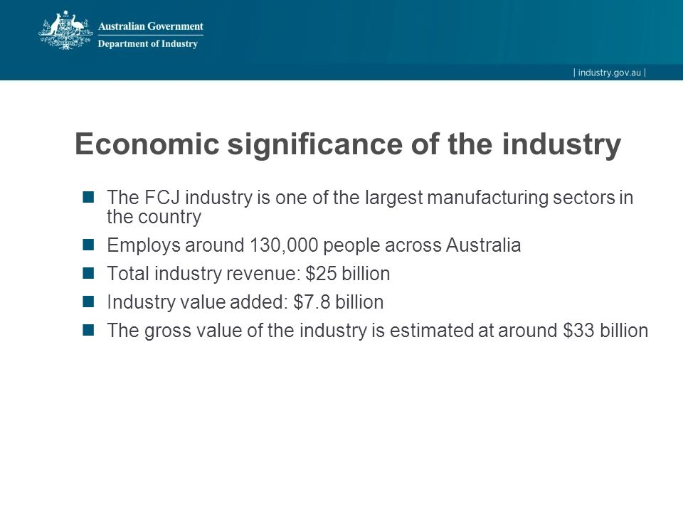 Economic significance of the industry The FCJ industry is one of the largest manufacturing sectors in the country Employs around 130,000 people across Australia Total industry revenue: $25 billion Industry value added: $7.8 billion The gross value of the industry is estimated at around $33 billion