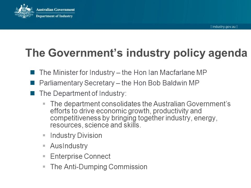 The Government's industry policy agenda The Minister for Industry – the Hon Ian Macfarlane MP Parliamentary Secretary – the Hon Bob Baldwin MP The Department of Industry:  The department consolidates the Australian Government's efforts to drive economic growth, productivity and competitiveness by bringing together industry, energy, resources, science and skills.