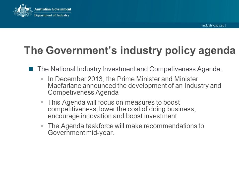 The Government's industry policy agenda The National Industry Investment and Competiveness Agenda:  In December 2013, the Prime Minister and Minister Macfarlane announced the development of an Industry and Competiveness Agenda  This Agenda will focus on measures to boost competitiveness, lower the cost of doing business, encourage innovation and boost investment  The Agenda taskforce will make recommendations to Government mid-year.