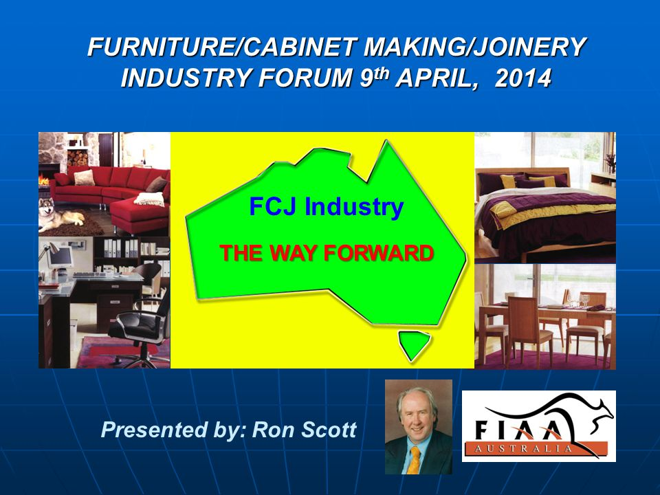 FURNITURE/CABINET MAKING/JOINERY INDUSTRY FORUM 9 th APRIL, 2014 Presented by: Ron Scott THE WAY FORWARD FCJ Industry THE WAY FORWARD